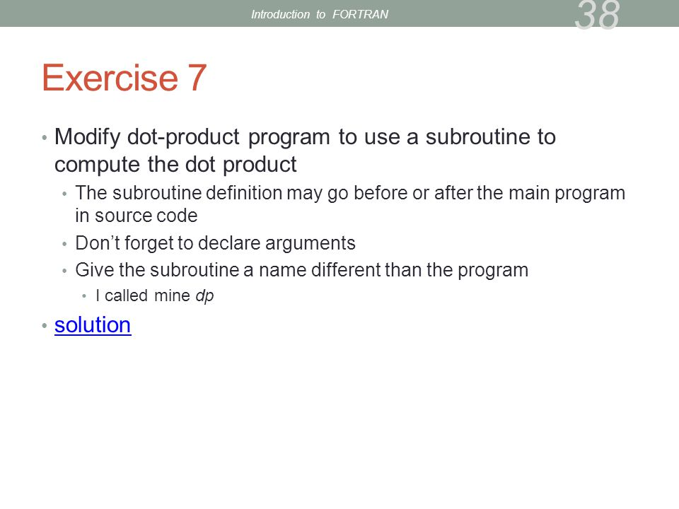 Exercise 7 Modify dot-product program to use a subroutine to compute the dot product The subroutine definition may go before or after the main program in source code Don't forget to declare arguments Give the subroutine a name different than the program I called mine dp solution 38 Introduction to FORTRAN