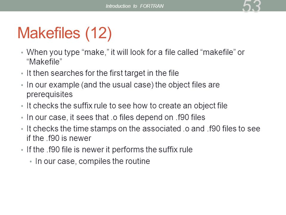 Makefiles (12) When you type make, it will look for a file called makefile or Makefile It then searches for the first target in the file In our example (and the usual case) the object files are prerequisites It checks the suffix rule to see how to create an object file In our case, it sees that.o files depend on.f90 files It checks the time stamps on the associated.o and.f90 files to see if the.f90 is newer If the.f90 file is newer it performs the suffix rule In our case, compiles the routine 53 Introduction to FORTRAN