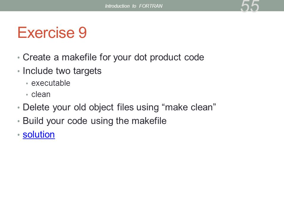 Exercise 9 Create a makefile for your dot product code Include two targets executable clean Delete your old object files using make clean Build your code using the makefile solution 55 Introduction to FORTRAN