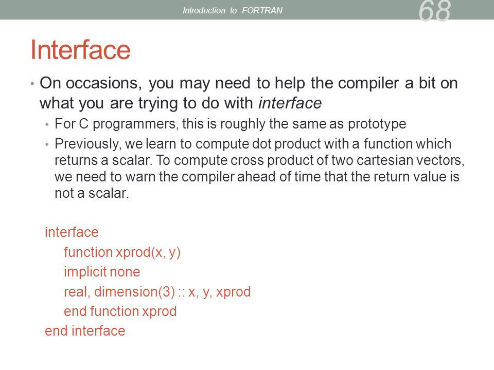 Interface On occasions, you may need to help the compiler a bit on what you are trying to do with interface For C programmers, this is roughly the same as prototype Previously, we learn to compute dot product with a function which returns a scalar.
