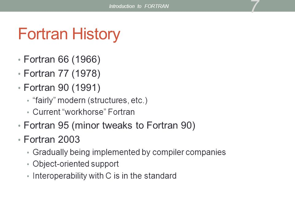 Fortran History Fortran 66 (1966) Fortran 77 (1978) Fortran 90 (1991) fairly modern (structures, etc.) Current workhorse Fortran Fortran 95 (minor tweaks to Fortran 90) Fortran 2003 Gradually being implemented by compiler companies Object-oriented support Interoperability with C is in the standard 7 Introduction to FORTRAN