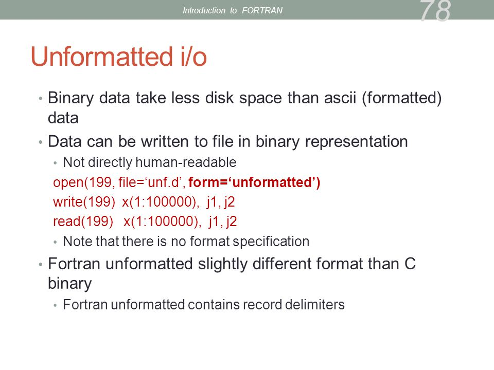 Unformatted i/o Binary data take less disk space than ascii (formatted) data Data can be written to file in binary representation Not directly human-readable open(199, file='unf.d', form='unformatted') write(199) x(1:100000), j1, j2 read(199) x(1:100000), j1, j2 Note that there is no format specification Fortran unformatted slightly different format than C binary Fortran unformatted contains record delimiters 78 Introduction to FORTRAN