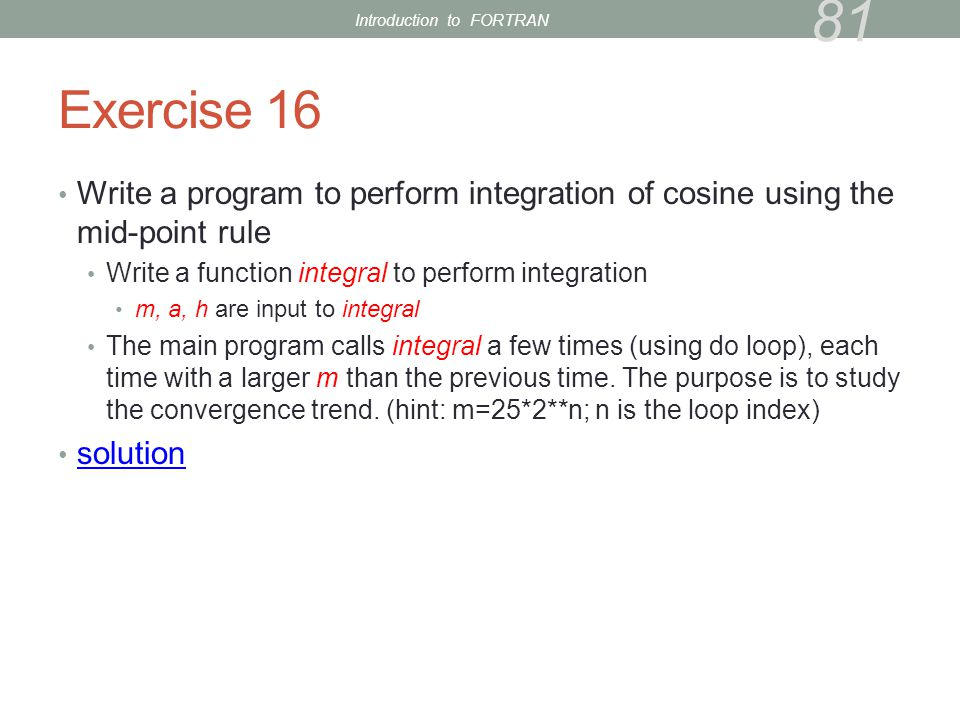 Exercise 16 Write a program to perform integration of cosine using the mid-point rule Write a function integral to perform integration m, a, h are input to integral The main program calls integral a few times (using do loop), each time with a larger m than the previous time.