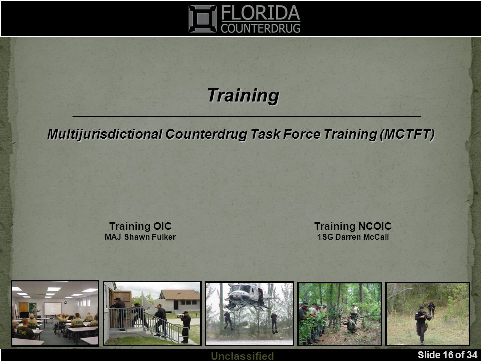 Slide 16 of 34 Unclassified Training Training OIC MAJ Shawn Fulker Training NCOIC 1SG Darren McCall Multijurisdictional Counterdrug Task Force Training (MCTFT)