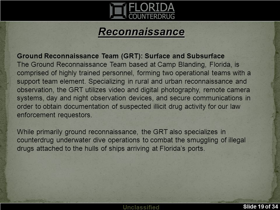 Slide 19 of 34 Unclassified Reconnaissance Ground Reconnaissance Team (GRT): Surface and Subsurface The Ground Reconnaissance Team based at Camp Blanding, Florida, is comprised of highly trained personnel, forming two operational teams with a support team element.