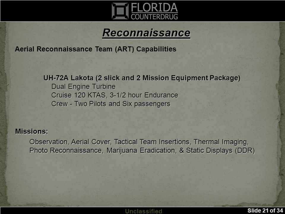 Slide 21 of 34 Unclassified Reconnaissance Aerial Reconnaissance Team (ART) Capabilities UH-72A Lakota (2 slick and 2 Mission Equipment Package) Dual Engine Turbine Dual Engine Turbine Cruise 120 KTAS, 3-1/2 hour Endurance Cruise 120 KTAS, 3-1/2 hour Endurance Crew - Two Pilots and Six passengers Crew - Two Pilots and Six passengers Missions: Observation, Aerial Cover, Tactical Team Insertions, Thermal Imaging, Photo Reconnaissance, Marijuana Eradication, & Static Displays (DDR)
