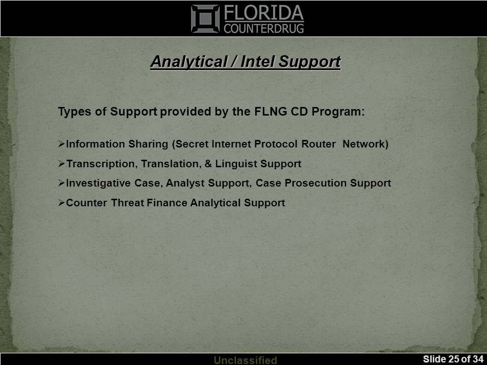 Slide 25 of 34 Unclassified Analytical / Intel Support Types of Support provided by the FLNG CD Program:  Information Sharing (Secret Internet Protocol Router Network)  Transcription, Translation, & Linguist Support  Investigative Case, Analyst Support, Case Prosecution Support  Counter Threat Finance Analytical Support