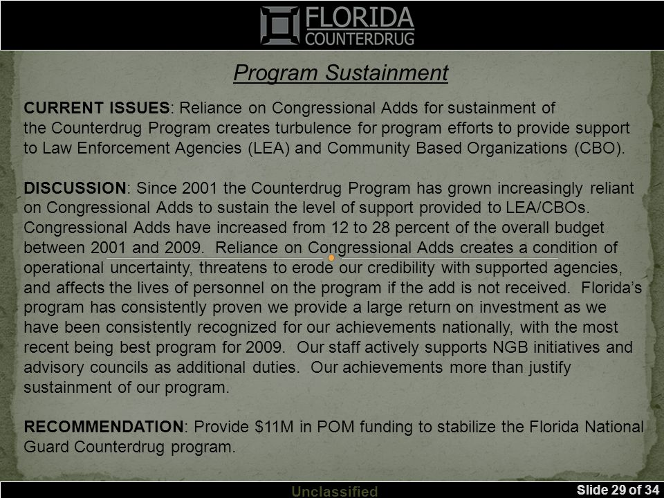 Slide 29 of 34 Unclassified CURRENT ISSUES: Reliance on Congressional Adds for sustainment of the Counterdrug Program creates turbulence for program efforts to provide support to Law Enforcement Agencies (LEA) and Community Based Organizations (CBO).
