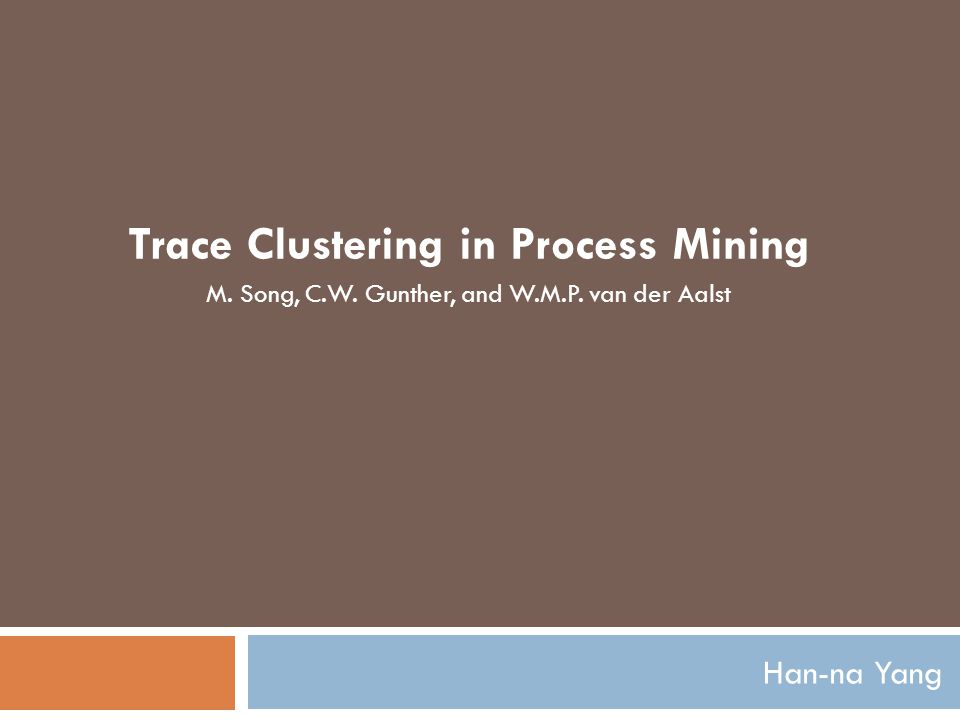 Han-na Yang Trace Clustering in Process Mining M. Song, C.W. Gunther, and W.M.P. van der Aalst
