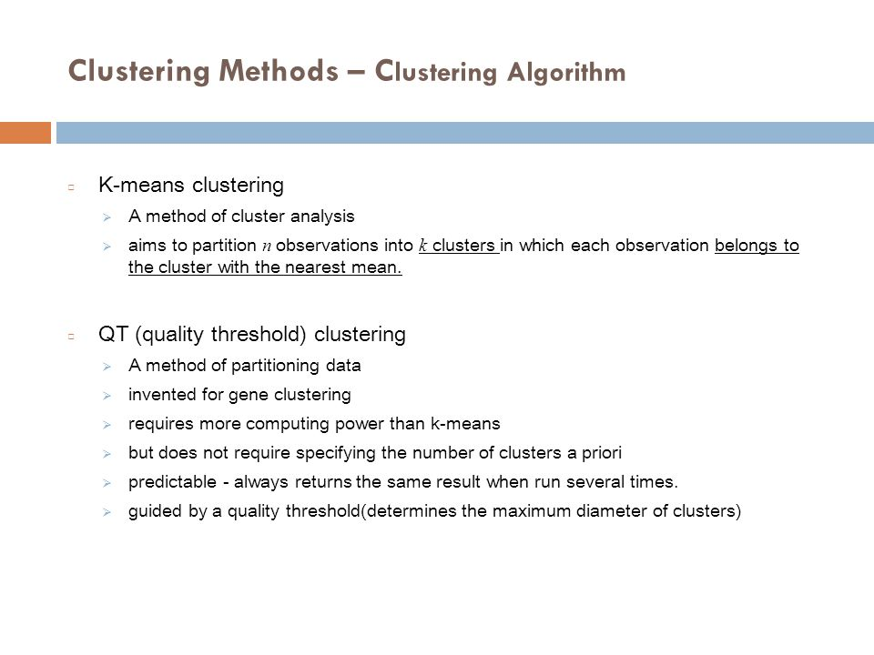 Clustering Methods – C lustering Algorithm □ K-means clustering  A method of cluster analysis  aims to partition n observations into k clusters in which each observation belongs to the cluster with the nearest mean.