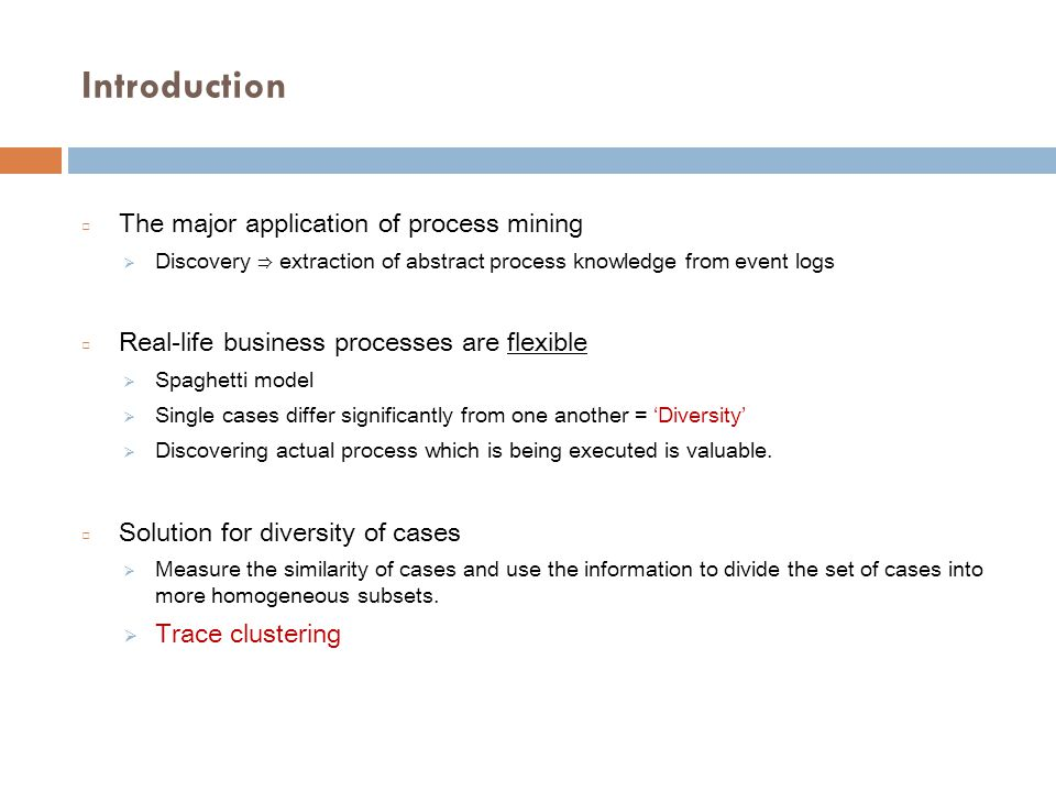 Introduction □ The major application of process mining  Discovery ⇒ extraction of abstract process knowledge from event logs □ Real-life business processes are flexible  Spaghetti model  Single cases differ significantly from one another = 'Diversity'  Discovering actual process which is being executed is valuable.
