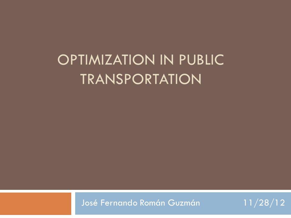 OPTIMIZATION IN PUBLIC TRANSPORTATION José Fernando Román Guzmán 11/28/12
