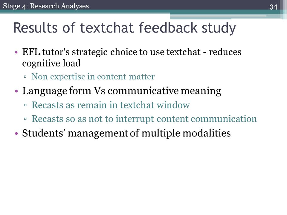 Results of textchat feedback study EFL tutor s strategic choice to use textchat - reduces cognitive load ▫Non expertise in content matter Language form Vs communicative meaning ▫Recasts as remain in textchat window ▫Recasts so as not to interrupt content communication Students' management of multiple modalities Stage 4: Research Analyses 34