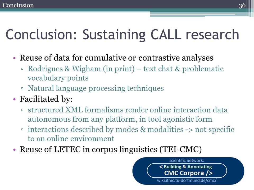 Conclusion: Sustaining CALL research Reuse of data for cumulative or contrastive analyses ▫Rodrigues & Wigham (in print) – text chat & problematic vocabulary points ▫Natural language processing techniques Facilitated by: ▫structured XML formalisms render online interaction data autonomous from any platform, in tool agonistic form ▫interactions described by modes & modalities -> not specific to an online environment Reuse of LETEC in corpus linguistics (TEI-CMC) 36 Conclusion