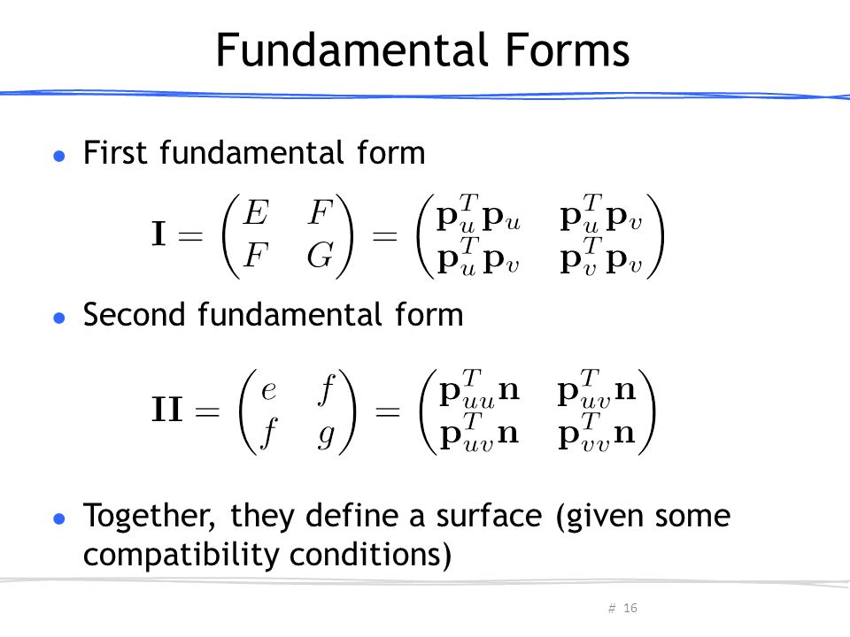 # Fundamental Forms ● First fundamental form ● Second fundamental form ● Together, they define a surface (given some compatibility conditions) 16