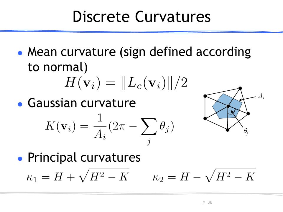 # Discrete Curvatures ● Mean curvature (sign defined according to normal) ● Gaussian curvature ● Principal curvatures AiAi jj 36