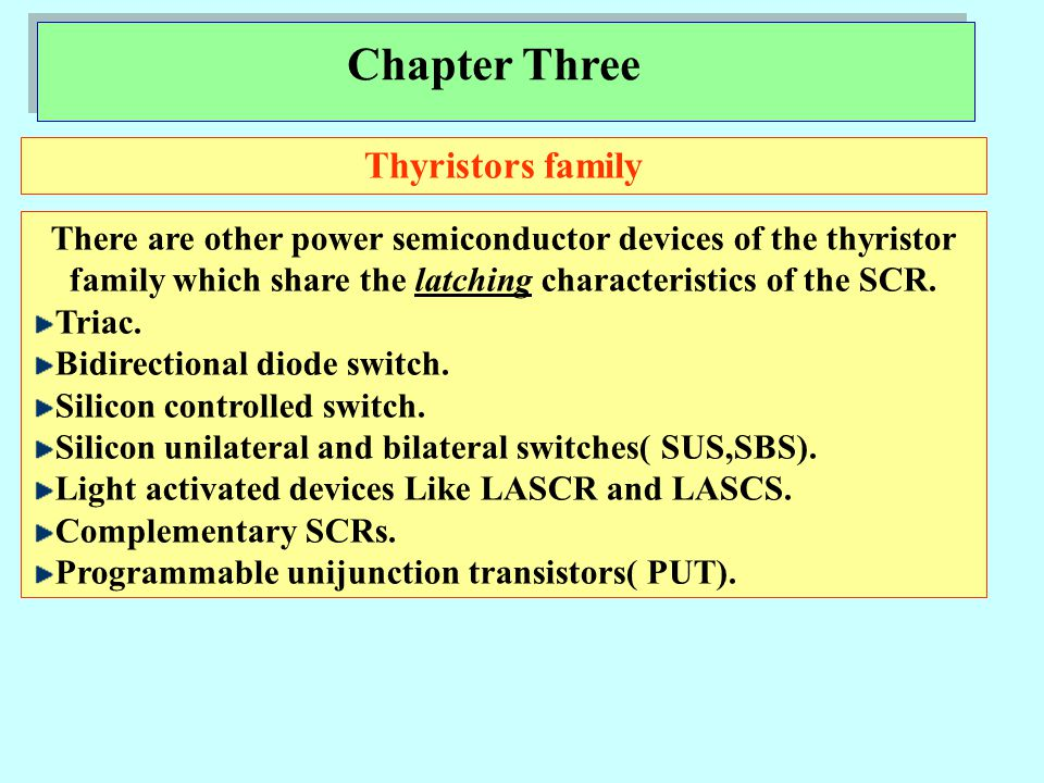 Chapter Three Thyristors family There are other power semiconductor devices of the thyristor family which share the latching characteristics of the SC