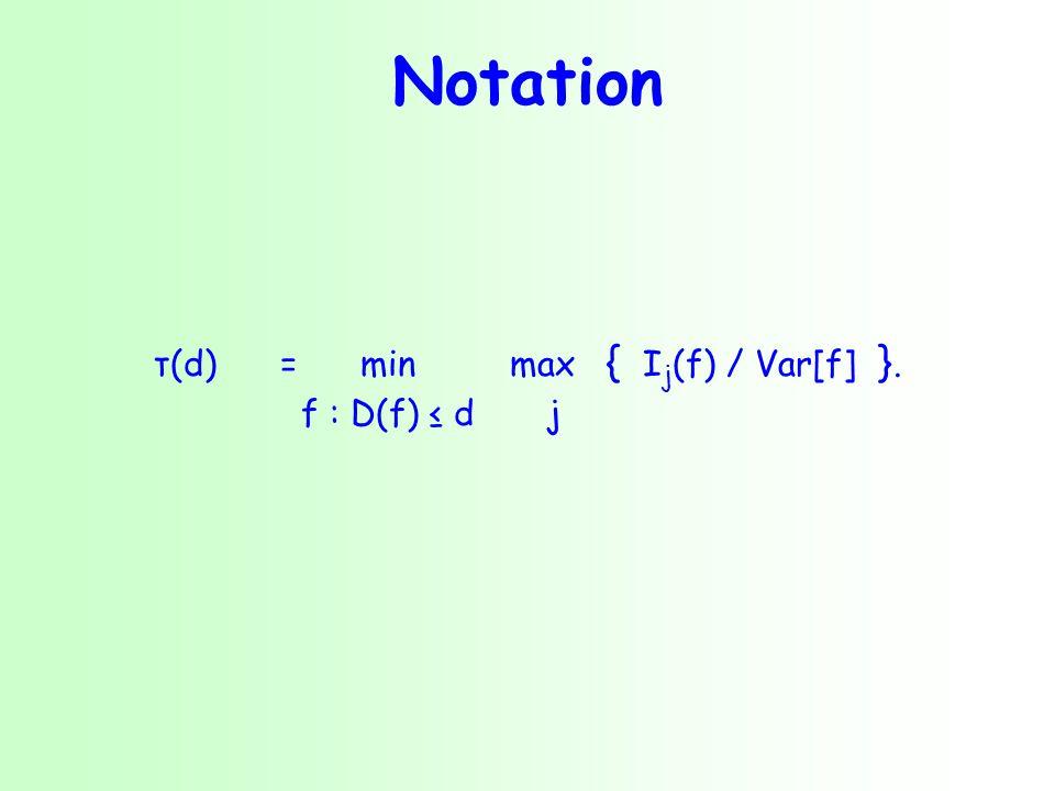 Notation τ(d) = min max { I j (f) / Var[f] }. f : D(f) ≤ dj