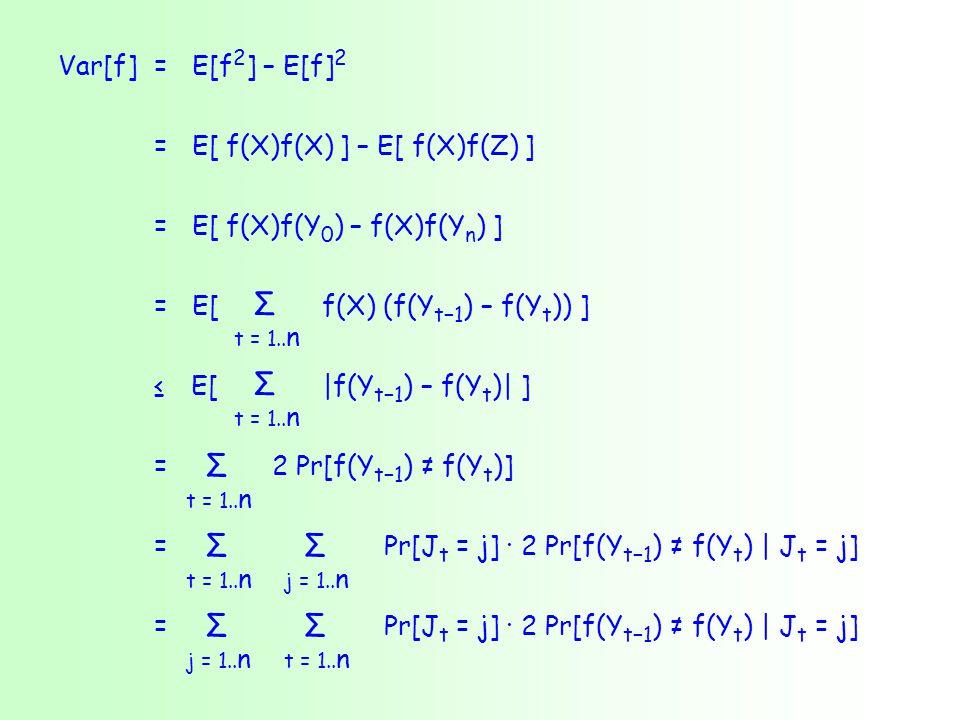 Var[f] = E[f 2 ] – E[f] 2 = E[ f(X)f(X) ] – E[ f(X)f(Z) ] = E[ f(X)f(Y 0 ) – f(X)f(Y n ) ] = E[ f(X) (f(Y t−1 ) – f(Y t )) ] ≤ E[ |f(Y t−1 ) – f(Y t )| ] = 2 Pr[f(Y t−1 ) ≠ f(Y t )] = Pr[J t = j] · 2 Pr[f(Y t−1 ) ≠ f(Y t ) | J t = j] t = 1..