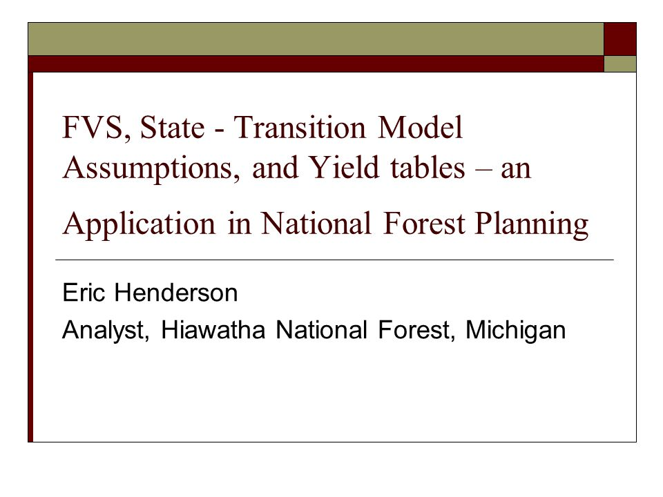 FVS, State - Transition Model Assumptions, and Yield tables – an Application in National Forest Planning Eric Henderson Analyst, Hiawatha National Forest, Michigan
