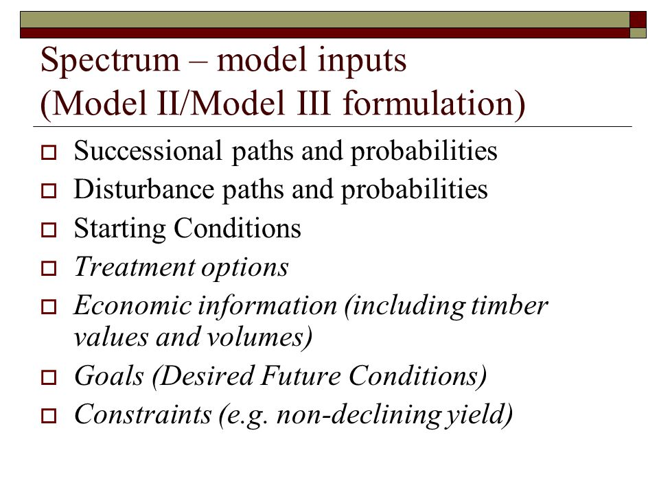 Spectrum – model inputs (Model II/Model III formulation)  Successional paths and probabilities  Disturbance paths and probabilities  Starting Conditions  Treatment options  Economic information (including timber values and volumes)  Goals (Desired Future Conditions)  Constraints (e.g.