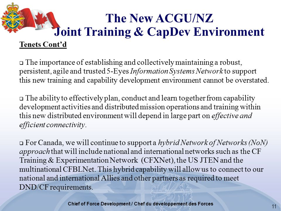11 Chief of Force Development / Chef du développement des Forces Tenets Cont'd  The importance of establishing and collectively maintaining a robust, persistent, agile and trusted 5-Eyes Information Systems Network to support this new training and capability development environment cannot be overstated.