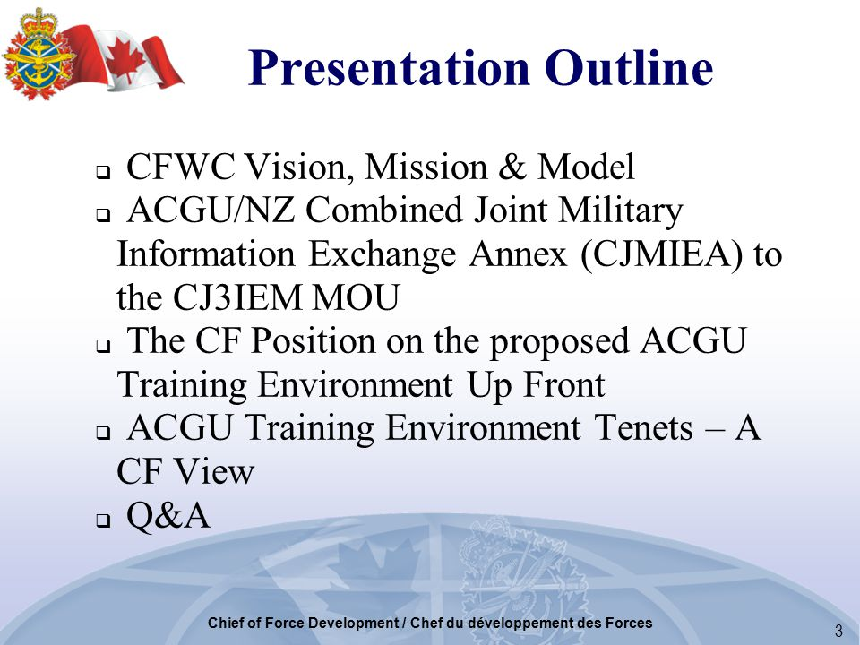 3 Chief of Force Development / Chef du développement des Forces  CFWC Vision, Mission & Model  ACGU/NZ Combined Joint Military Information Exchange Annex (CJMIEA) to the CJ3IEM MOU  The CF Position on the proposed ACGU Training Environment Up Front  ACGU Training Environment Tenets – A CF View  Q&A Presentation Outline