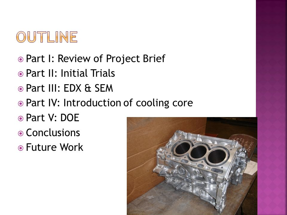  Part I: Review of Project Brief  Part II: Initial Trials  Part III: EDX & SEM  Part IV: Introduction of cooling core  Part V: DOE  Conclusions  Future Work 2
