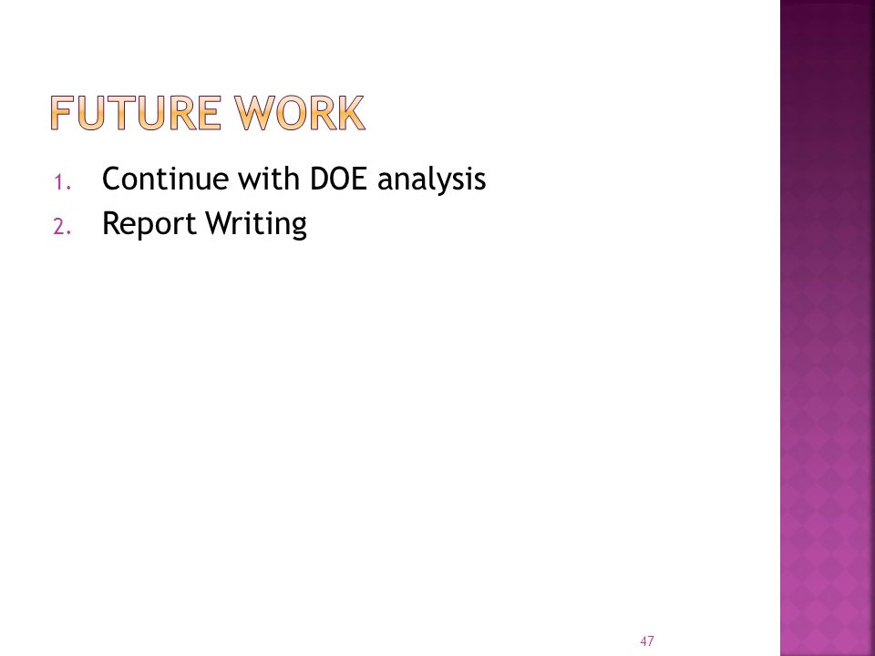 1. Continue with DOE analysis 2. Report Writing 47