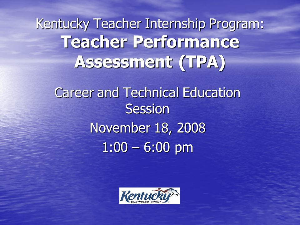 Kentucky Teacher Internship Program: Teacher Performance Assessment (TPA) Career and Technical Education Session November 18, 2008 1:00 – 6:00 pm