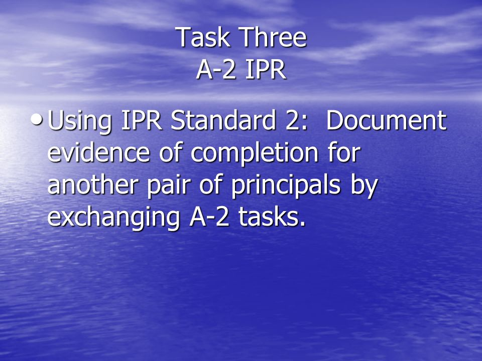 Task Three A-2 IPR Using IPR Standard 2: Document evidence of completion for another pair of principals by exchanging A-2 tasks. Using IPR Standard 2: