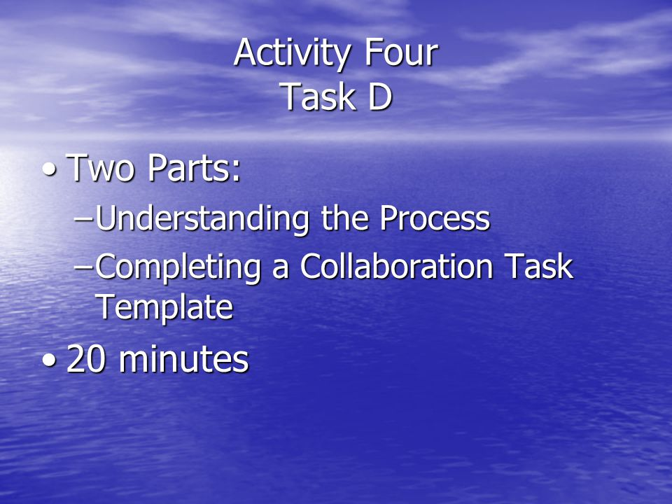 Activity Four Task D Two Parts:Two Parts: –Understanding the Process –Completing a Collaboration Task Template 20 minutes20 minutes