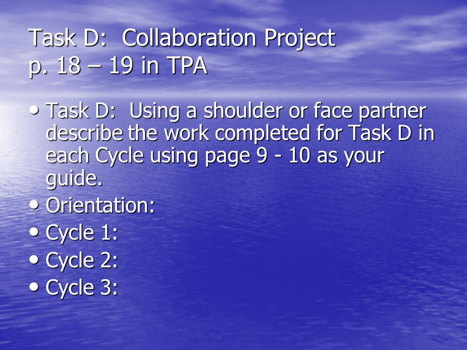 Task D: Collaboration Project p. 18 – 19 in TPA Task D: Using a shoulder or face partner describe the work completed for Task D in each Cycle using pa