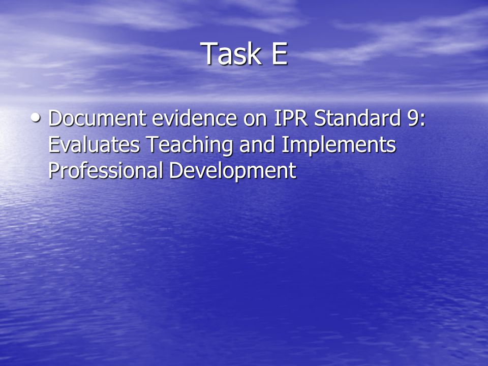 Task E Document evidence on IPR Standard 9: Evaluates Teaching and Implements Professional Development Document evidence on IPR Standard 9: Evaluates