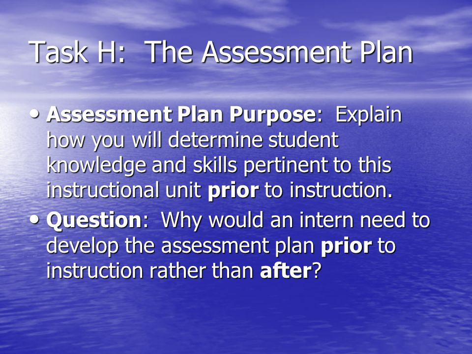 Task H: The Assessment Plan Assessment Plan Purpose: Explain how you will determine student knowledge and skills pertinent to this instructional unit
