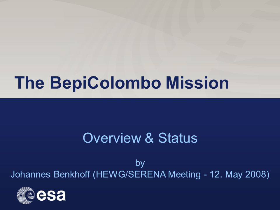 May 2008 Johannes.Benkhoff@esa.int 1 / 14 Overview & Status by Johannes Benkhoff (HEWG/SERENA Meeting - 12. May 2008) The BepiColombo Mission