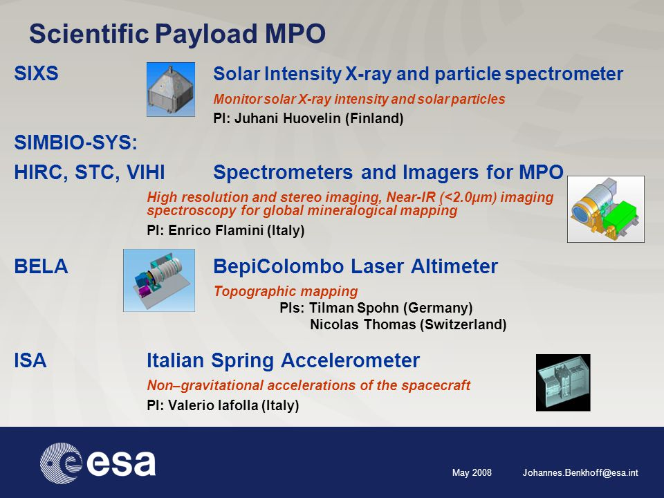 May 2008 Johannes.Benkhoff@esa.int Scientific Payload MPO SIXS Solar Intensity X-ray and particle spectrometer Monitor solar X-ray intensity and solar particles PI: Juhani Huovelin (Finland) SIMBIO-SYS: HIRC, STC, VIHISpectrometers and Imagers for MPO High resolution and stereo imaging, Near-IR (<2.0μm) imaging spectroscopy for global mineralogical mapping PI: Enrico Flamini (Italy) BELA BepiColombo Laser Altimeter Topographic mapping PIs: Tilman Spohn (Germany) Nicolas Thomas (Switzerland) ISAItalian Spring Accelerometer Non–gravitational accelerations of the spacecraft PI: Valerio Iafolla (Italy)