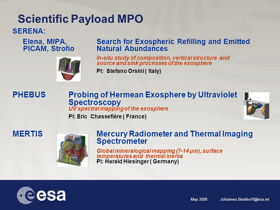 May 2008 Johannes.Benkhoff@esa.int Scientific Payload MPO SERENA: Elena, MIPA,Search for Exospheric Refilling and Emitted PICAM, StrofioNaturalAbundances In-situ study of composition, vertical structure and source and sink processes of the exosphere PI: Stefano Orsini ( Italy) PHEBUS Probing of Hermean Exosphere by Ultraviolet Spectroscopy UV spectral mapping of the exosphere PI: Eric Chassefière ( France) MERTIS Mercury Radiometer and Thermal Imaging Spectrometer Global mineralogical mapping (7-14 µm), surface temperatures and thermal inertia PI: Harald Hiesinger ( Germany)