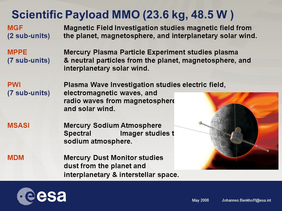 May 2008 Johannes.Benkhoff@esa.int Scientific Payload MMO (23.6 kg, 48.5 W ) MGF Magnetic Field Investigation studies magnetic field from (2 sub-units