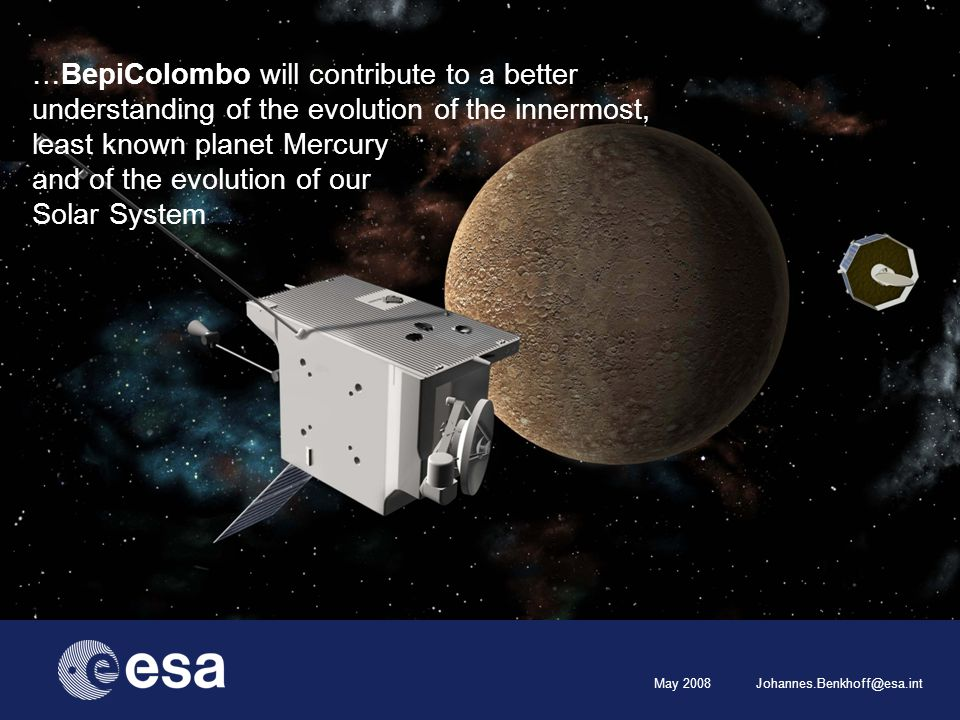 May 2008 Johannes.Benkhoff@esa.int …BepiColombo will contribute to a better understanding of the evolution of the innermost, least known planet Mercury and of the evolution of our Solar System