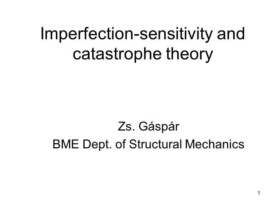 1 Imperfection-sensitivity and catastrophe theory Zs. Gáspár BME Dept. of Structural Mechanics
