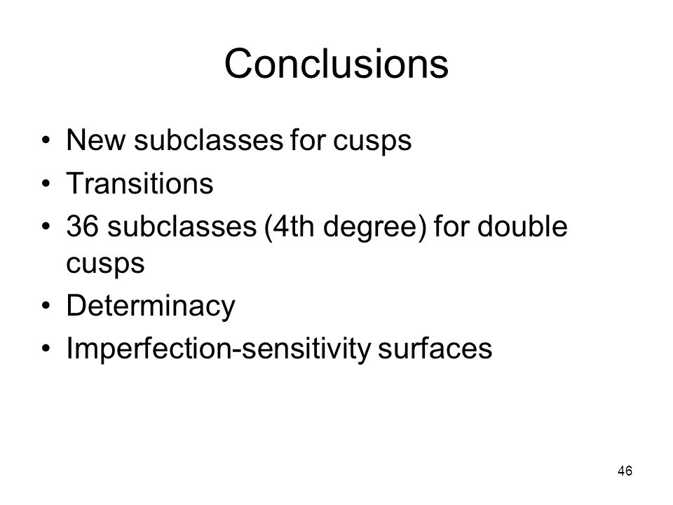 46 Conclusions New subclasses for cusps Transitions 36 subclasses (4th degree) for double cusps Determinacy Imperfection-sensitivity surfaces