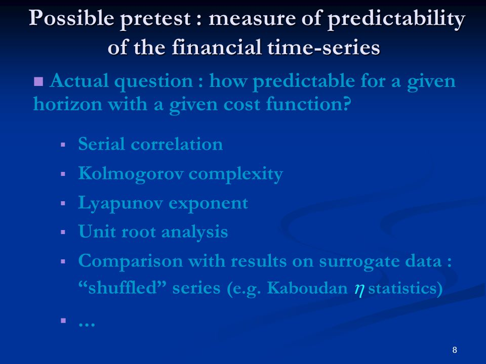 8 Possible pretest : measure of predictability of the financial time-series Possible pretest : measure of predictability of the financial time-series   Serial correlation   Kolmogorov complexity   Lyapunov exponent   Unit root analysis   Comparison with results on surrogate data : shuffled series (e.g.
