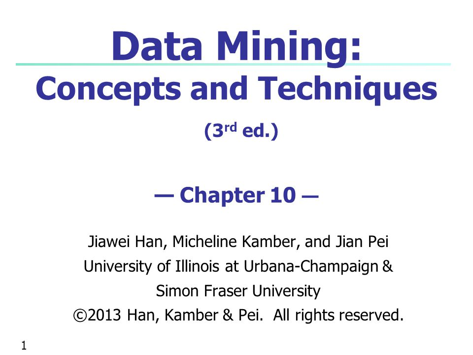 Data Mining: Concepts and Techniques (3 rd ed.) — Chapter 10 — Jiawei Han, Micheline Kamber, and Jian Pei University of Illinois at Urbana-Champaign &