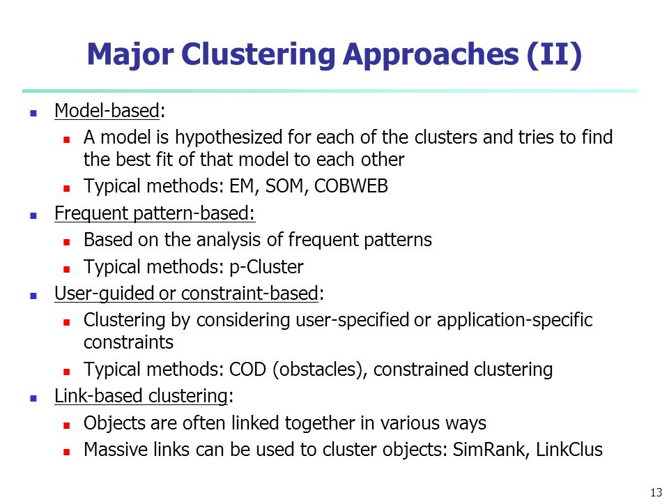 Major Clustering Approaches (II) Model-based: A model is hypothesized for each of the clusters and tries to find the best fit of that model to each ot