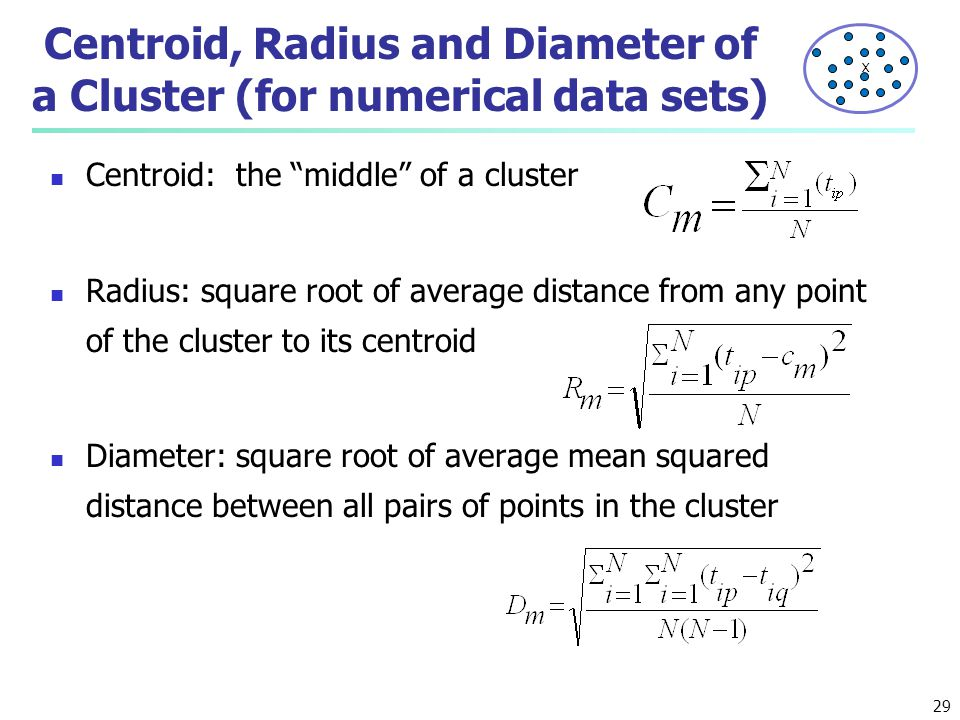"""Centroid, Radius and Diameter of a Cluster (for numerical data sets) Centroid: the """"middle"""" of a cluster Radius: square root of average distance from"""