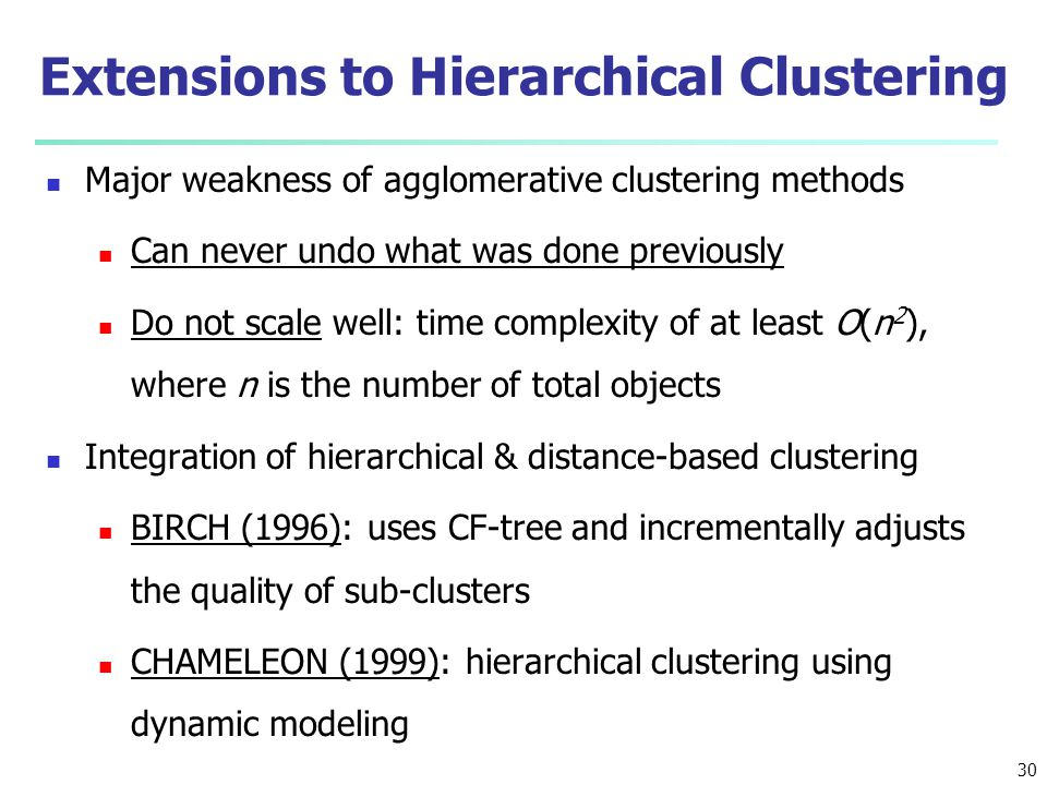 Extensions to Hierarchical Clustering Major weakness of agglomerative clustering methods Can never undo what was done previously Do not scale well: ti