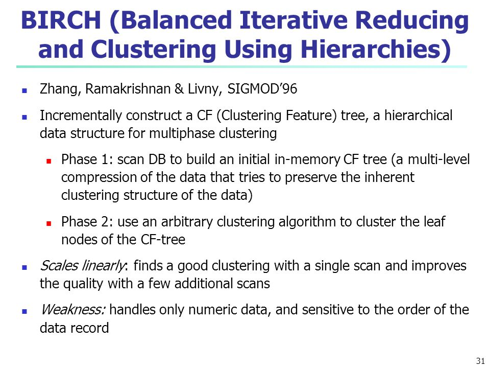 BIRCH (Balanced Iterative Reducing and Clustering Using Hierarchies) Zhang, Ramakrishnan & Livny, SIGMOD'96 Incrementally construct a CF (Clustering F