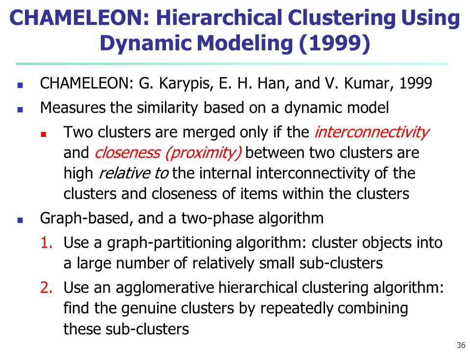 CHAMELEON: Hierarchical Clustering Using Dynamic Modeling (1999) CHAMELEON: G. Karypis, E. H. Han, and V. Kumar, 1999 Measures the similarity based on