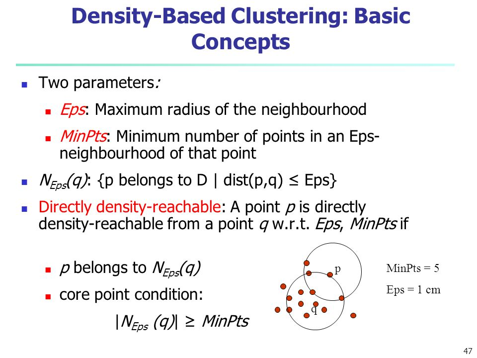 Density-Based Clustering: Basic Concepts Two parameters: Eps: Maximum radius of the neighbourhood MinPts: Minimum number of points in an Eps- neighbou